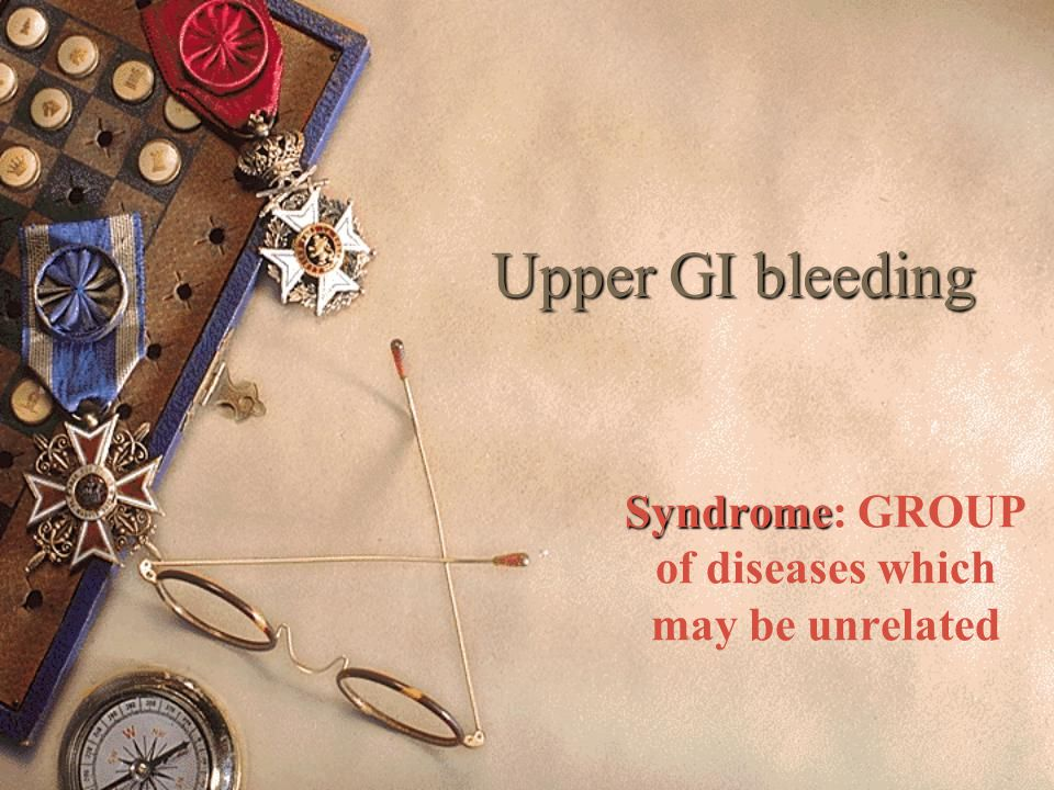 Upper GI bleeding Syndrome Syndrome: GROUP of diseases which may be unrelated