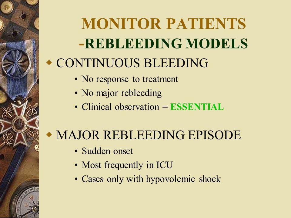 MONITOR PATIENTS - REBLEEDING MODELS  CONTINUOUS BLEEDING No response to treatment No major rebleeding Clinical observation = ESSENTIAL  MAJOR REBLE