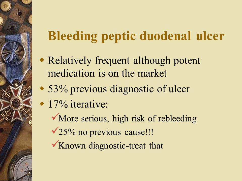 Bleeding peptic duodenal ulcer  Relatively frequent although potent medication is on the market  53% previous diagnostic of ulcer  17% iterative: M