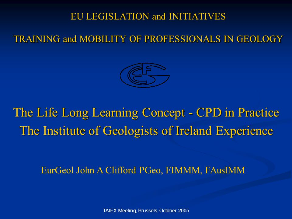 TAIEX Meeting, Brussels, October 2005 EU LEGISLATION and INITIATIVES TRAINING and MOBILITY OF PROFESSIONALS IN GEOLOGY The Life Long Learning Concept - CPD in Practice The Institute of Geologists of Ireland Experience EurGeol John A Clifford PGeo, FIMMM, FAusIMM