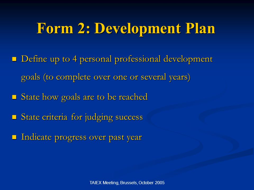 TAIEX Meeting, Brussels, October 2005 Form 2: Development Plan Define up to 4 personal professional development goals (to complete over one or several