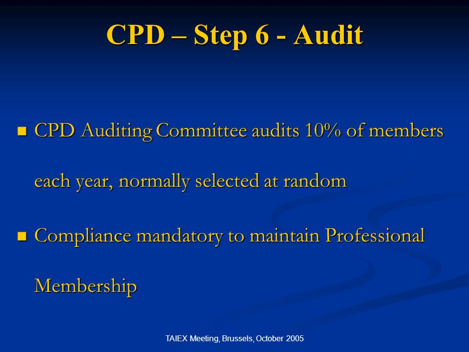 TAIEX Meeting, Brussels, October 2005 CPD – Step 6 - Audit CPD Auditing Committee audits 10% of members each year, normally selected at random CPD Aud