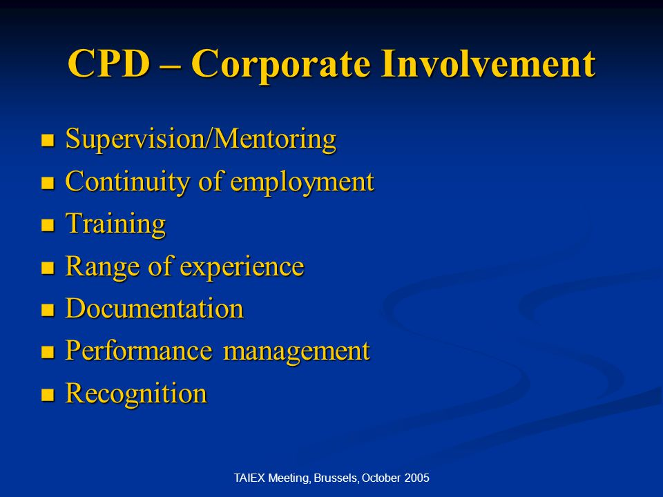 TAIEX Meeting, Brussels, October 2005 CPD – Corporate Involvement Supervision/Mentoring Supervision/Mentoring Continuity of employment Continuity of e