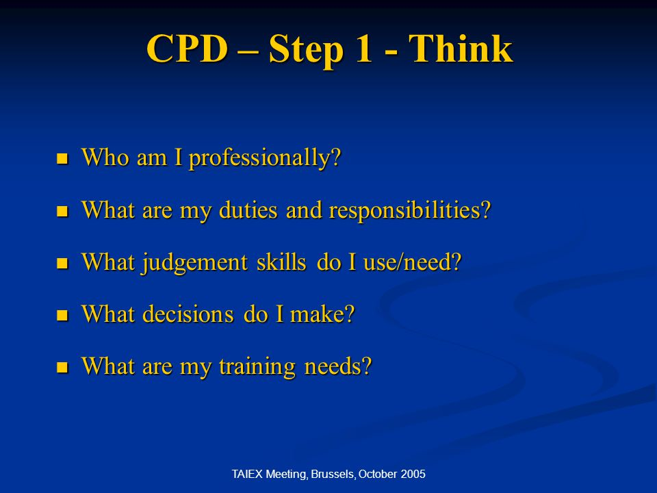 TAIEX Meeting, Brussels, October 2005 CPD – Step 2 - Plan Encourages strategic thinking about career development.