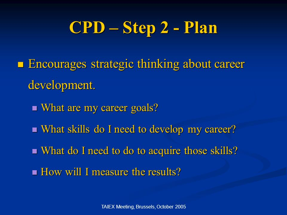 TAIEX Meeting, Brussels, October 2005 CPD – Step 2 - Plan Encourages strategic thinking about career development. Encourages strategic thinking about