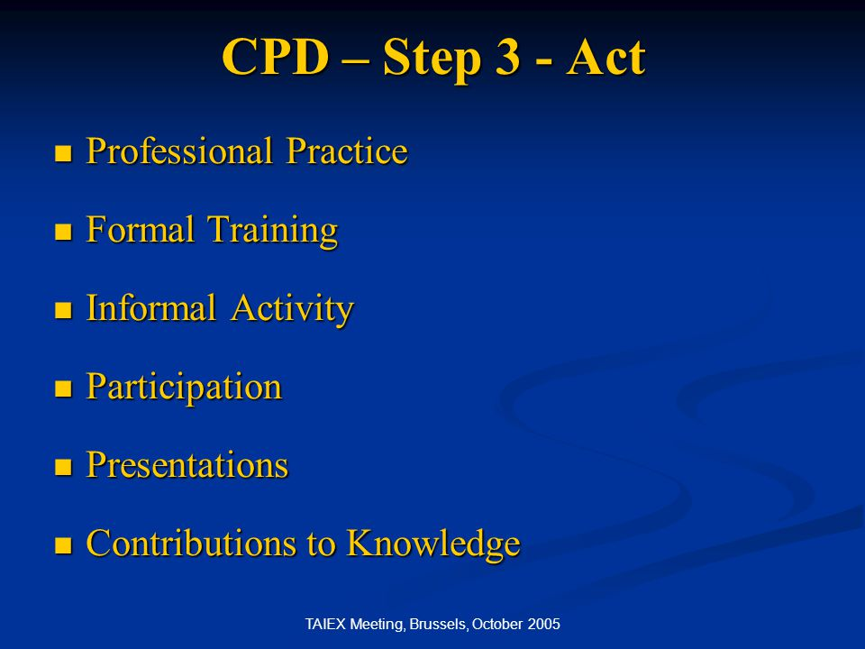 TAIEX Meeting, Brussels, October 2005 CPD – Step 3 - Act Professional Practice Professional Practice Formal Training Formal Training Informal Activity