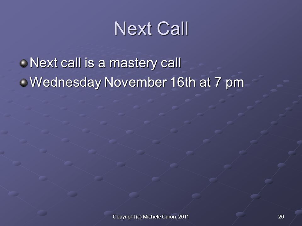 20Copyright (c) Michele Caron, 2011 Next Call Next call is a mastery call Wednesday November 16th at 7 pm