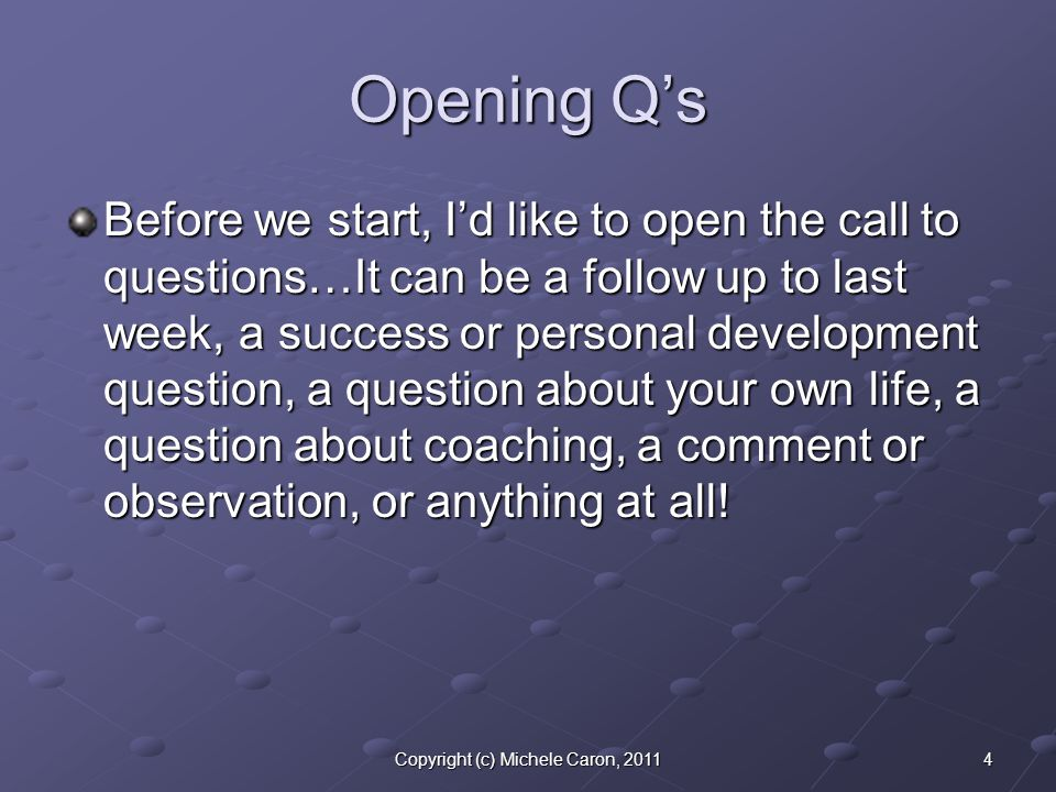 4Copyright (c) Michele Caron, 2011 Opening Q's Before we start, I'd like to open the call to questions…It can be a follow up to last week, a success or personal development question, a question about your own life, a question about coaching, a comment or observation, or anything at all!