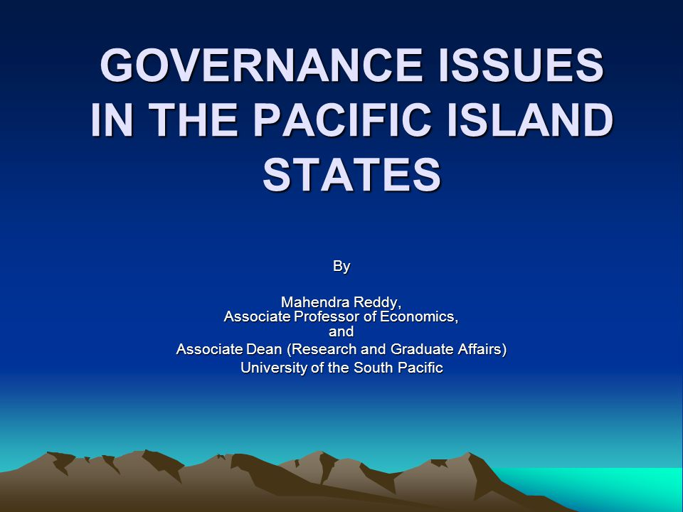 GOVERNANCE ISSUES IN THE PACIFIC ISLAND STATES By Mahendra Reddy, Associate Professor of Economics, and Associate Dean (Research and Graduate Affairs) University of the South Pacific