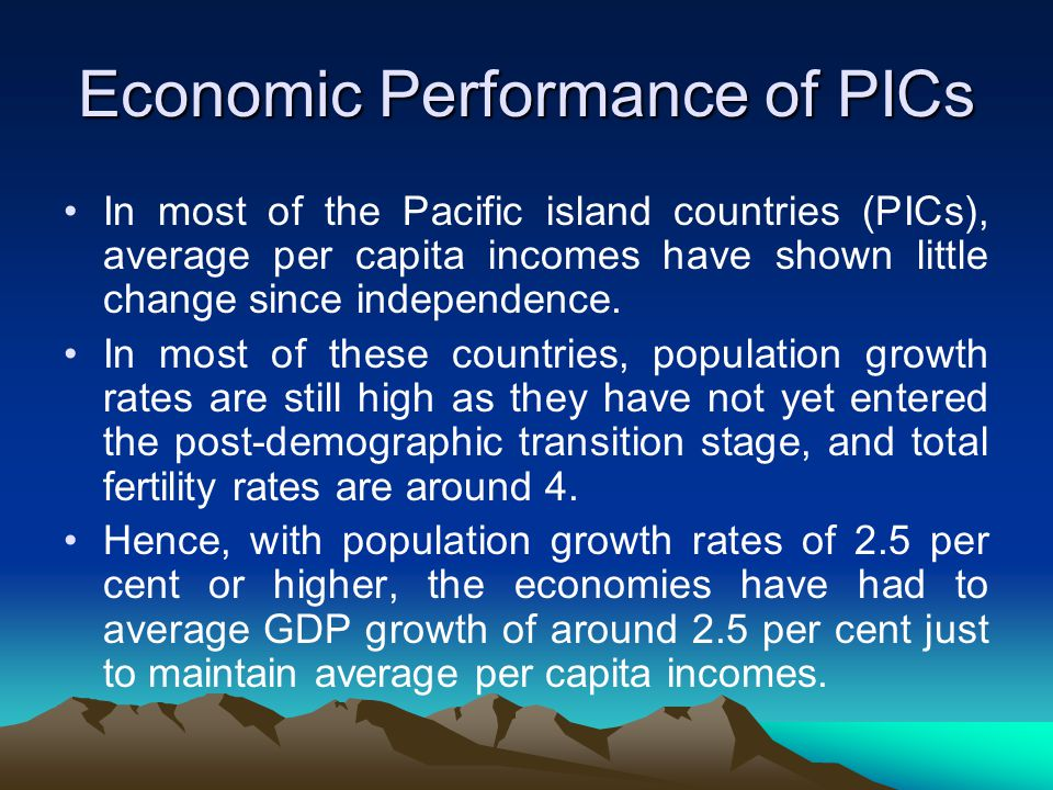 Economic Performance of PICs In most of the Pacific island countries (PICs), average per capita incomes have shown little change since independence.