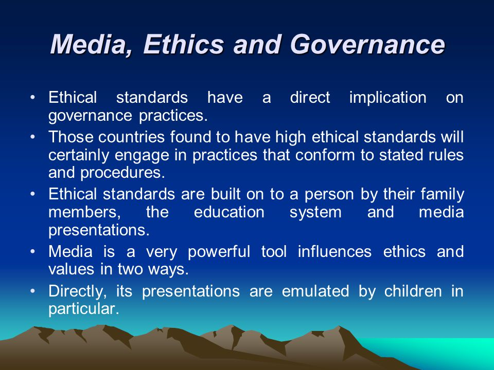 Media, Ethics and Governance Ethical standards have a direct implication on governance practices.