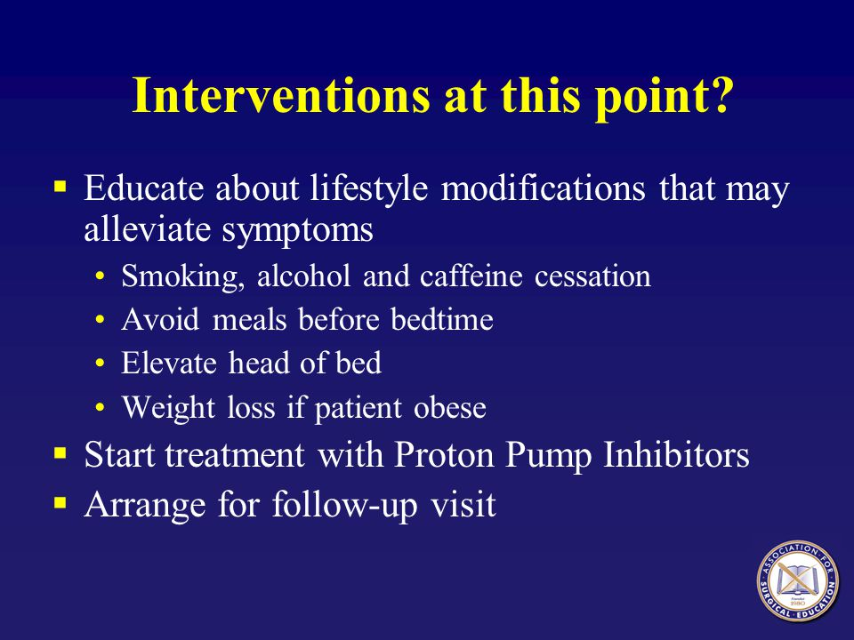 Interventions at this point?  Educate about lifestyle modifications that may alleviate symptoms Smoking, alcohol and caffeine cessation Avoid meals b