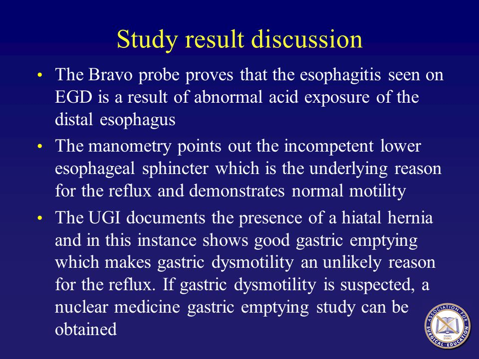 Study result discussion The Bravo probe proves that the esophagitis seen on EGD is a result of abnormal acid exposure of the distal esophagus The mano