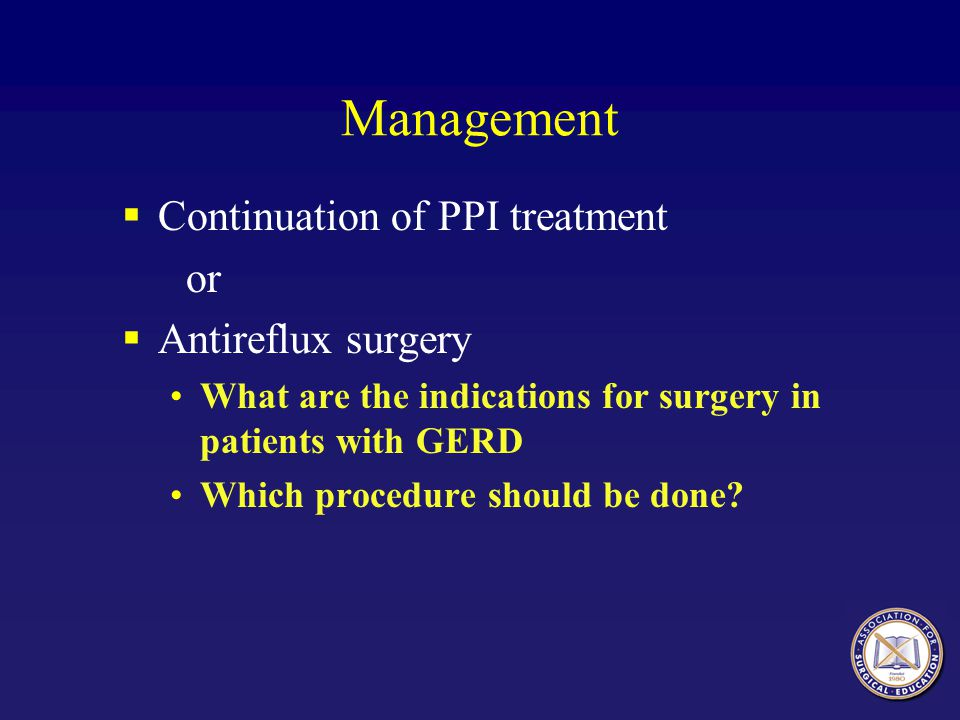Management  Continuation of PPI treatment or  Antireflux surgery What are the indications for surgery in patients with GERD Which procedure should b