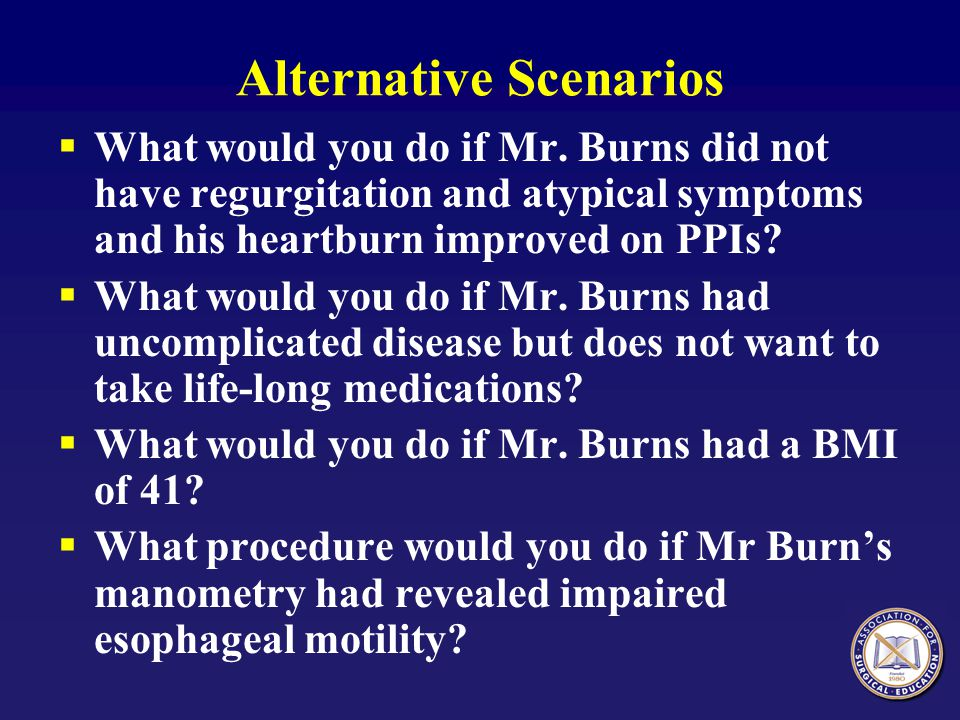 Alternative Scenarios  What would you do if Mr. Burns did not have regurgitation and atypical symptoms and his heartburn improved on PPIs?  What wou