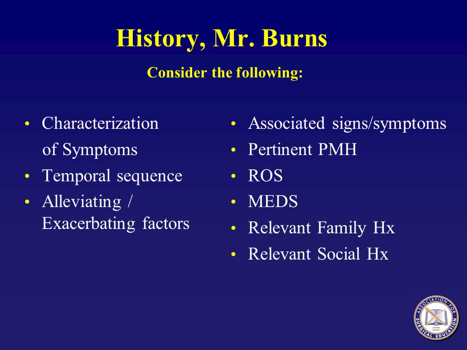 History, Mr. Burns Consider the following: Characterization of Symptoms Temporal sequence Alleviating / Exacerbating factors Associated signs/symptoms