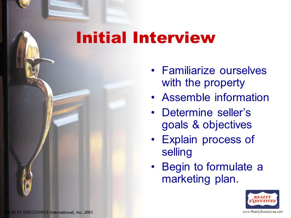 www.RealtyExecutives.com Initial Interview Familiarize ourselves with the property Assemble information Determine seller's goals & objectives Explain process of selling Begin to formulate a marketing plan.