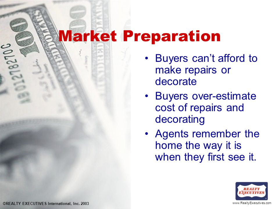 www.RealtyExecutives.com Market Preparation Buyers can't afford to make repairs or decorate Buyers over-estimate cost of repairs and decorating Agents remember the home the way it is when they first see it.