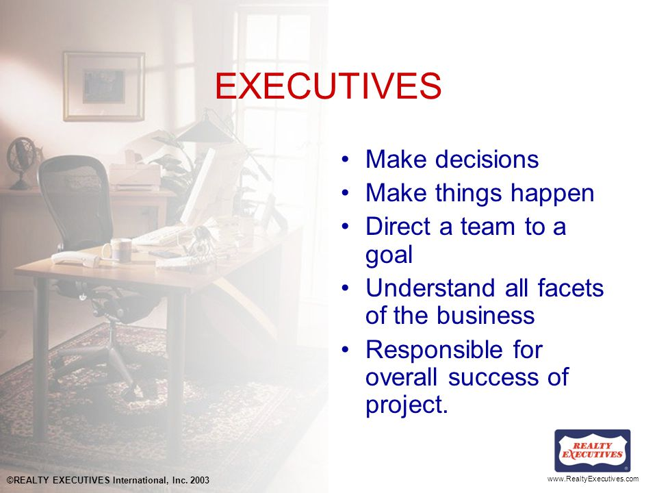 www.RealtyExecutives.com EXECUTIVES Make decisions Make things happen Direct a team to a goal Understand all facets of the business Responsible for overall success of project.