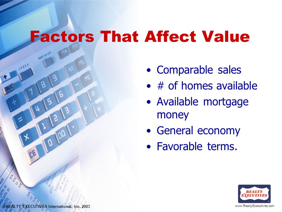 www.RealtyExecutives.com Factors That Affect Value Comparable sales # of homes available Available mortgage money General economy Favorable terms.