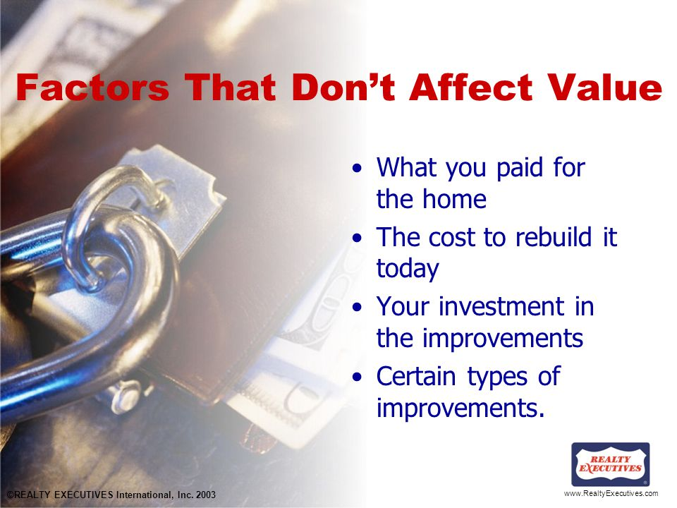 www.RealtyExecutives.com Factors That Don't Affect Value What you paid for the home The cost to rebuild it today Your investment in the improvements Certain types of improvements.