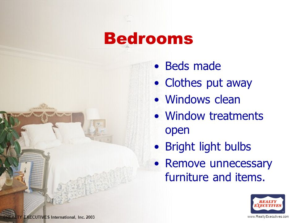 www.RealtyExecutives.com Bedrooms Beds made Clothes put away Windows clean Window treatments open Bright light bulbs Remove unnecessary furniture and items.