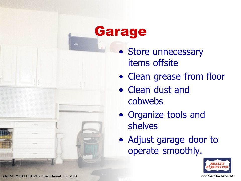 www.RealtyExecutives.com Garage Store unnecessary items offsite Clean grease from floor Clean dust and cobwebs Organize tools and shelves Adjust garage door to operate smoothly.