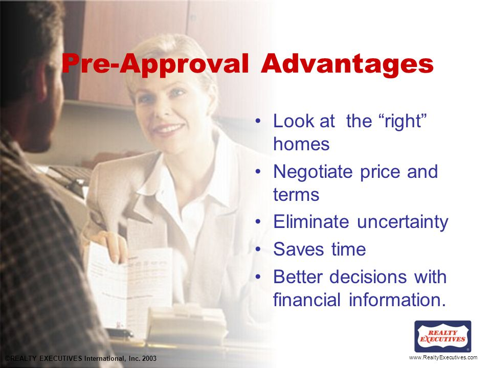 www.RealtyExecutives.com Pre-Approval Advantages Look at the right homes Negotiate price and terms Eliminate uncertainty Saves time Better decisions with financial information.