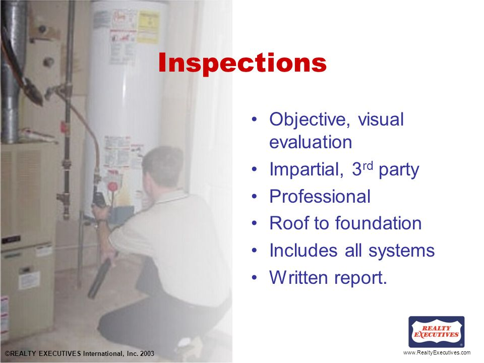 www.RealtyExecutives.com Inspections Objective, visual evaluation Impartial, 3 rd party Professional Roof to foundation Includes all systems Written report.
