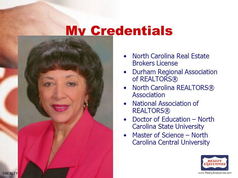 www.RealtyExecutives.com My Credentials North Carolina Real Estate Brokers License Durham Regional Association of REALTORS® North Carolina REALTORS® Association National Association of REALTORS® Doctor of Education – North Carolina State University Master of Science – North Carolina Central University ©REALTY EXECUTIVES International, Inc.