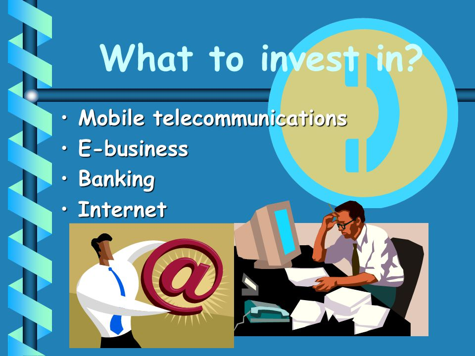 What to invest in? Mobile telecommunicationsMobile telecommunications E-businessE-business BankingBanking InternetInternet