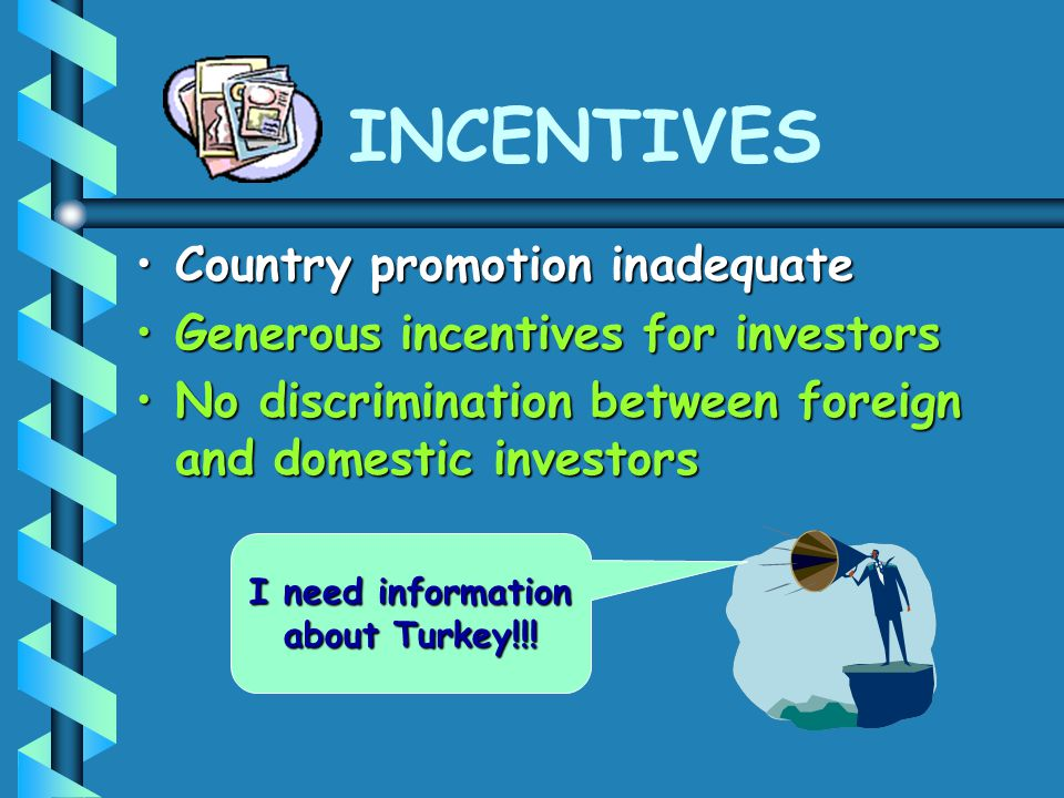 INCENTIVES Country promotion inadequateCountry promotion inadequate Generous incentives for investorsGenerous incentives for investors No discrimination between foreign and domestic investorsNo discrimination between foreign and domestic investors I need information about Turkey!!!