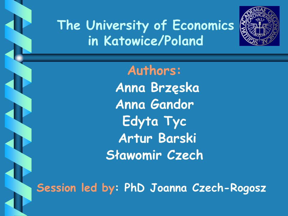 The University of Economics in Katowice/Poland Authors: Anna Brzęska Anna Gandor Edyta Tyc Artur Barski Sławomir Czech Session led by: PhD Joanna Czec