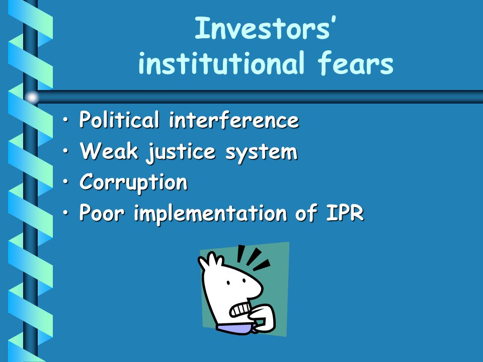 Investors' institutional fears Political interferencePolitical interference Weak justice systemWeak justice system CorruptionCorruption Poor implementation of IPRPoor implementation of IPR