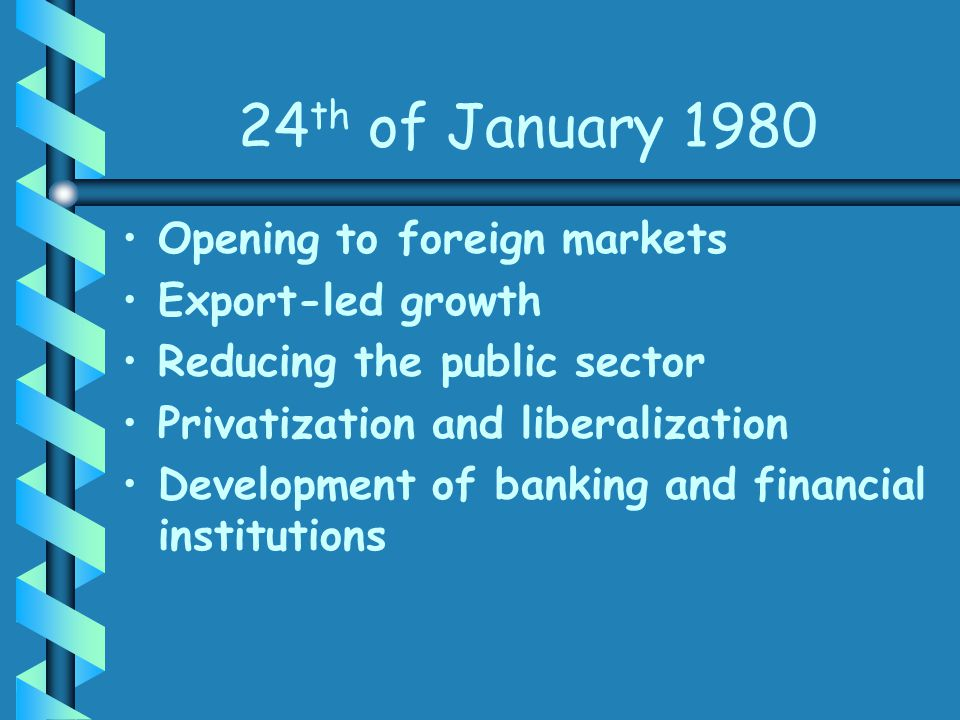 24 th of January 1980 Opening to foreign markets Export-led growth Reducing the public sector Privatization and liberalization Development of banking