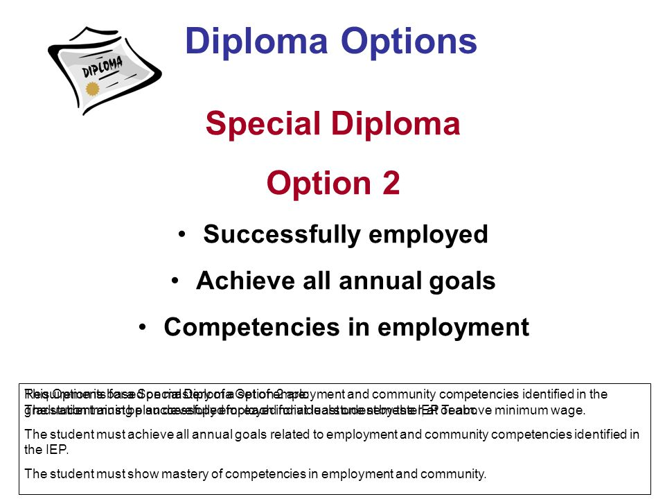 Special Diploma Option 2 Successfully employed Achieve all annual goals Competencies in employment Diploma Options This Option is based on mastery of