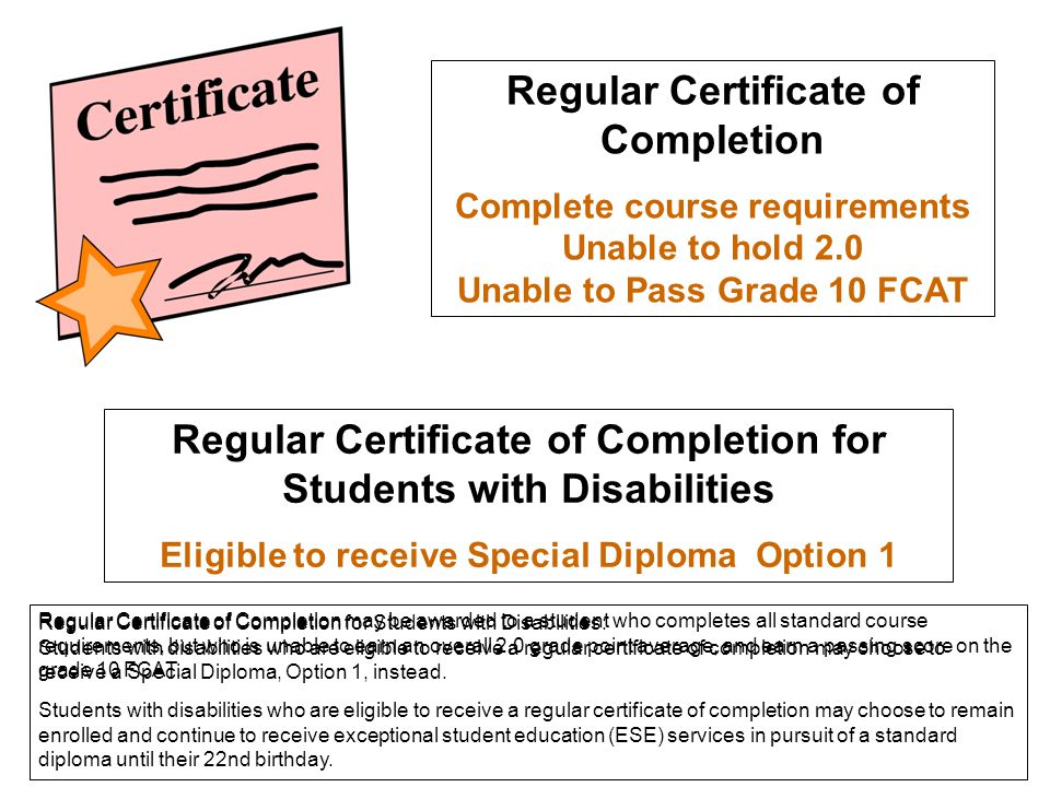 Regular Certificate of Completion Complete course requirements Unable to hold 2.0 Unable to Pass Grade 10 FCAT Regular Certificate of Completion for S