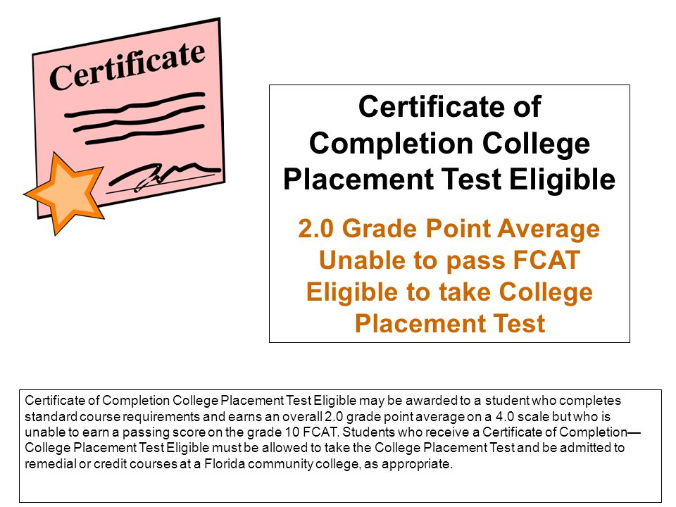 Certificate of Completion College Placement Test Eligible 2.0 Grade Point Average Unable to pass FCAT Eligible to take College Placement Test Certific