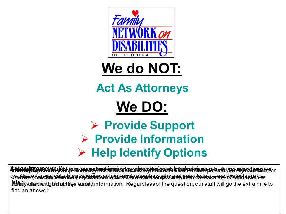 We DO:  Provide Support  Provide Information  Help Identify Options We do NOT: Act As Attorneys Act as Attorneys: We don't represent families, and