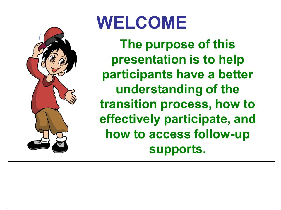 WELCOME The purpose of this presentation is to help participants have a better understanding of the transition process, how to effectively participate