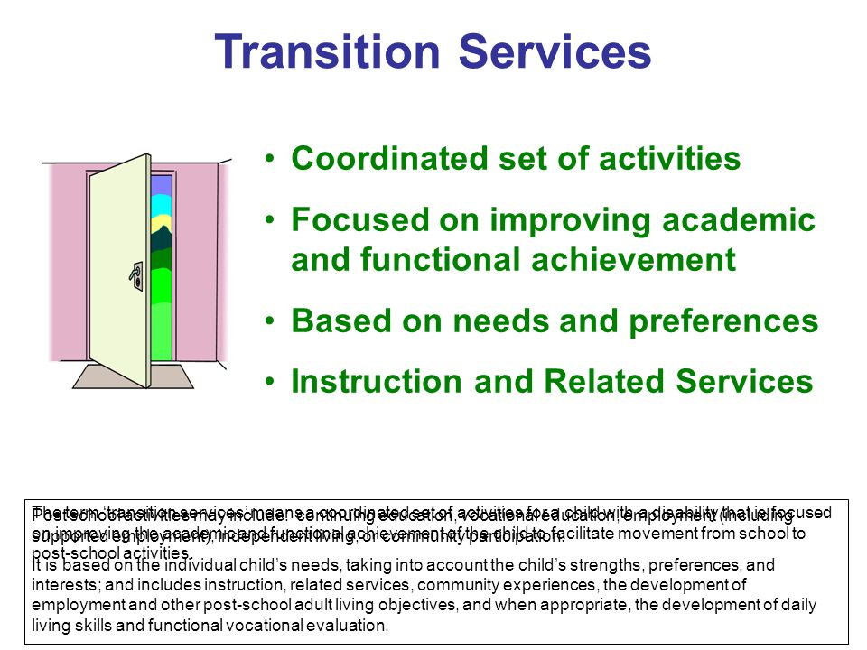 Transition Services Coordinated set of activities Focused on improving academic and functional achievement Based on needs and preferences Instruction