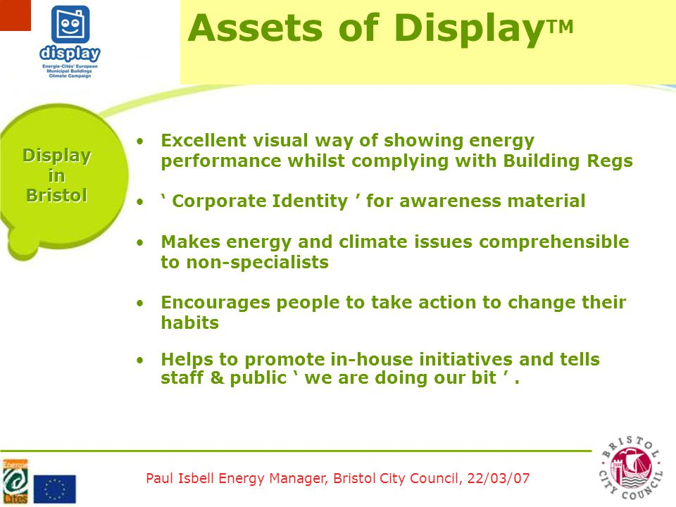 Paul Isbell Energy Manager, Bristol City Council, 22/03/07 Display in Bristol Excellent visual way of showing energy performance whilst complying with Building Regs ' Corporate Identity ' for awareness material Makes energy and climate issues comprehensible to non-specialists Encourages people to take action to change their habits Helps to promote in-house initiatives and tells staff & public ' we are doing our bit '.