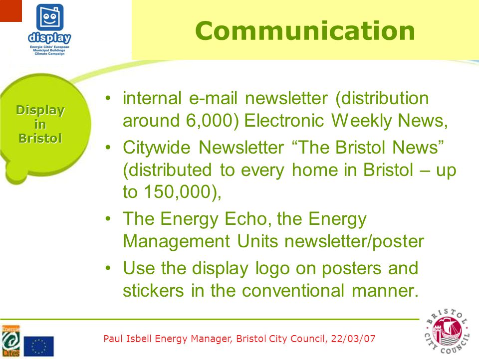 Paul Isbell Energy Manager, Bristol City Council, 22/03/07 Display in Bristol Communication internal e-mail newsletter (distribution around 6,000) Electronic Weekly News, Citywide Newsletter The Bristol News (distributed to every home in Bristol – up to 150,000), The Energy Echo, the Energy Management Units newsletter/poster Use the display logo on posters and stickers in the conventional manner.