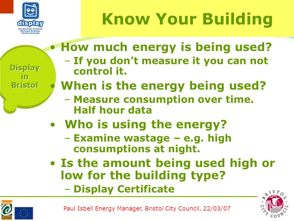 Paul Isbell Energy Manager, Bristol City Council, 22/03/07 Display in Bristol Know Your Building How much energy is being used.
