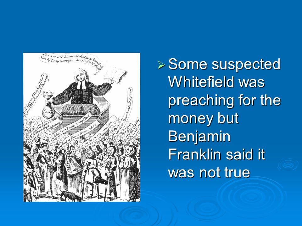  Some suspected Whitefield was preaching for the money but Benjamin Franklin said it was not true