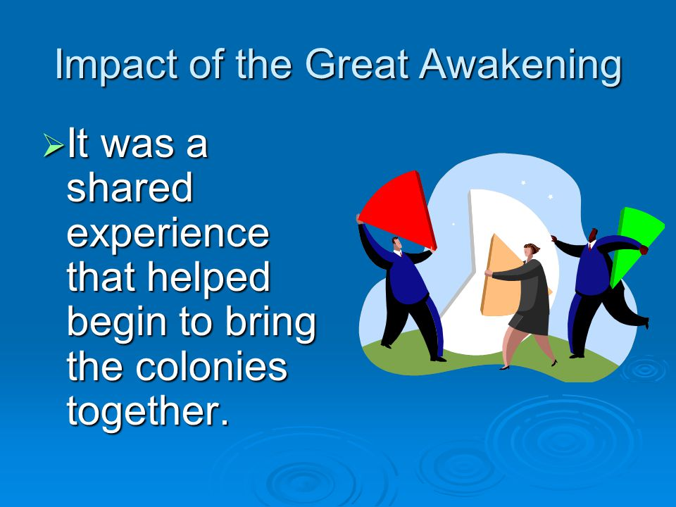 Impact of the Great Awakening  It was a shared experience that helped begin to bring the colonies together.