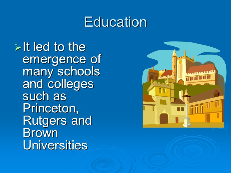 Education  It led to the emergence of many schools and colleges such as Princeton, Rutgers and Brown Universities