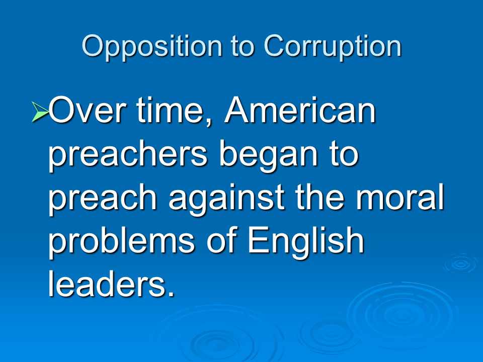 Opposition to Corruption  Over time, American preachers began to preach against the moral problems of English leaders.