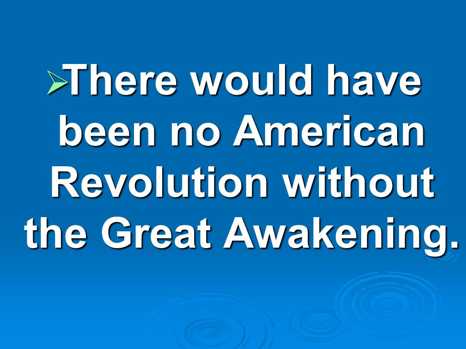  There would have been no American Revolution without the Great Awakening.