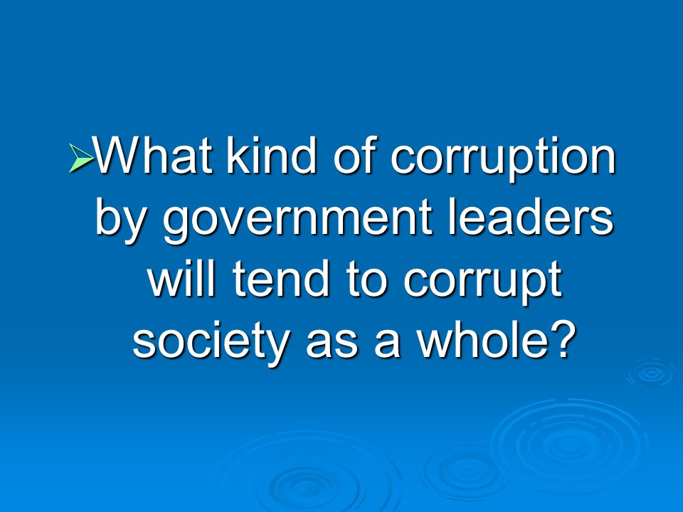  What kind of corruption by government leaders will tend to corrupt society as a whole
